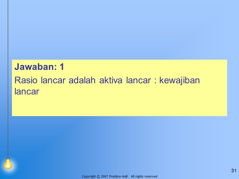 Copyright © 2007 Prentice-Hall. All rights reserved 31 Jawaban: 1 Rasio lancar adalah aktiva lancar : kewajiban lancar
