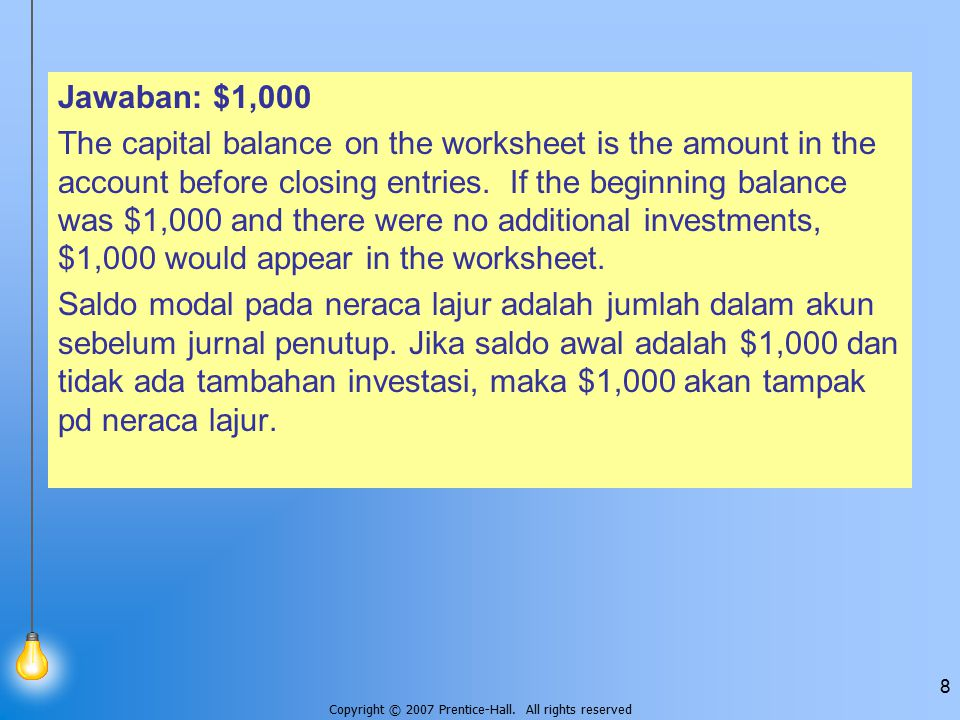 Copyright © 2007 Prentice-Hall. All rights reserved 8 Jawaban: $1,000 The capital balance on the worksheet is the amount in the account before closing