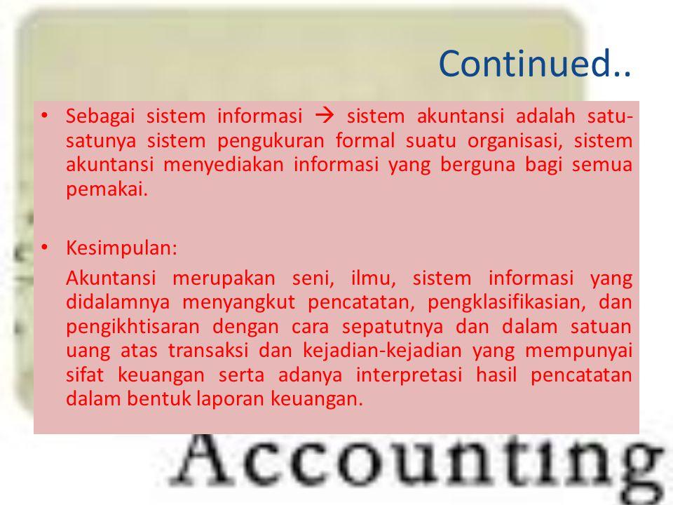 Continued.. Sebagai sistem informasi  sistem akuntansi adalah satu- satunya sistem pengukuran formal suatu organisasi, sistem akuntansi menyediakan i