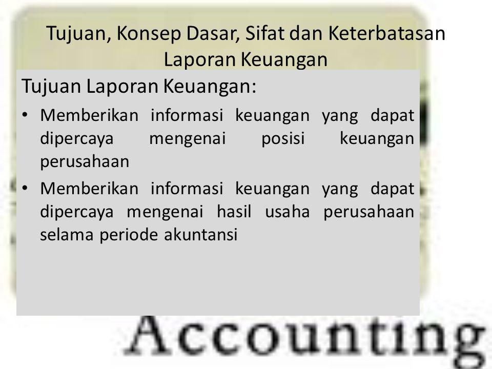 Tujuan, Konsep Dasar, Sifat dan Keterbatasan Laporan Keuangan Tujuan Laporan Keuangan: Memberikan informasi keuangan yang dapat dipercaya mengenai pos