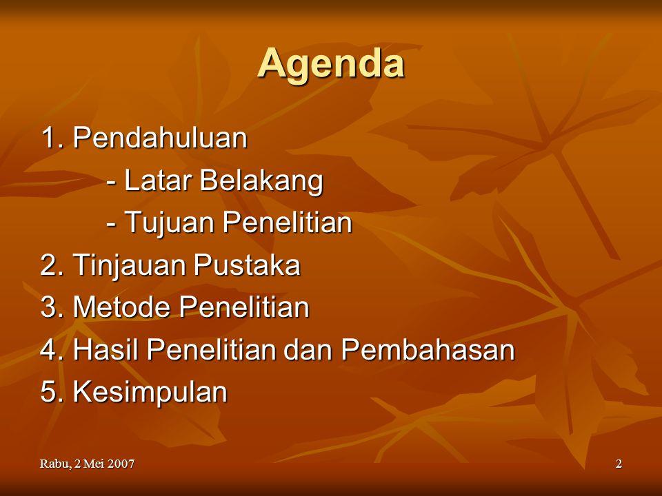 Rabu, 2 Mei 20072 Agenda 1. Pendahuluan - Latar Belakang - Tujuan Penelitian 2. Tinjauan Pustaka 3. Metode Penelitian 4. Hasil Penelitian dan Pembahas
