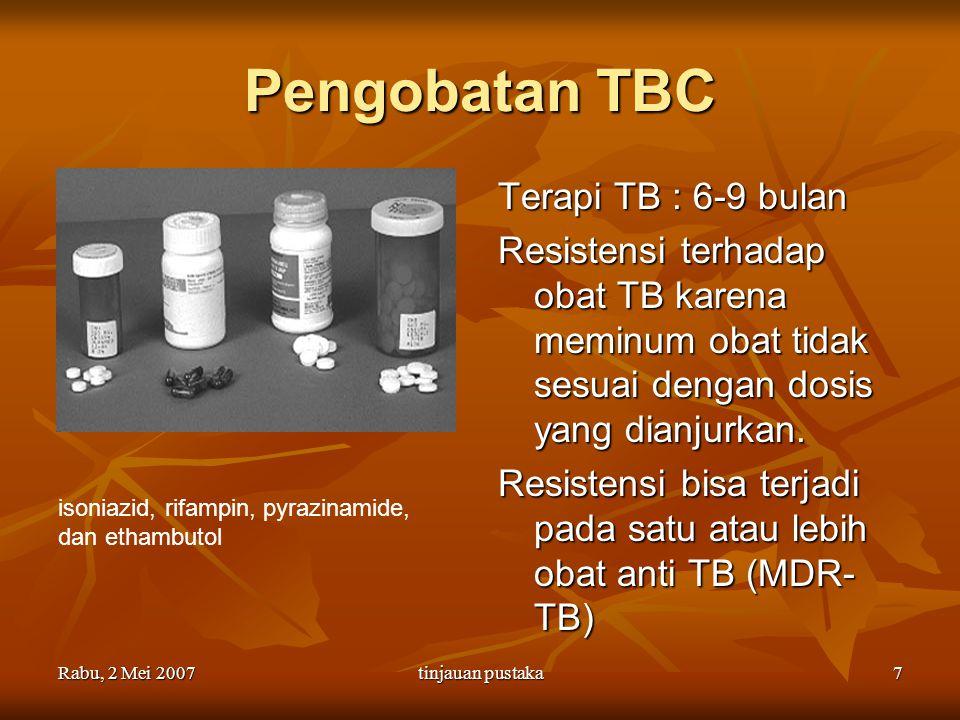 Rabu, 2 Mei 2007tinjauan pustaka7 Pengobatan TBC Terapi TB : 6-9 bulan Resistensi terhadap obat TB karena meminum obat tidak sesuai dengan dosis yang