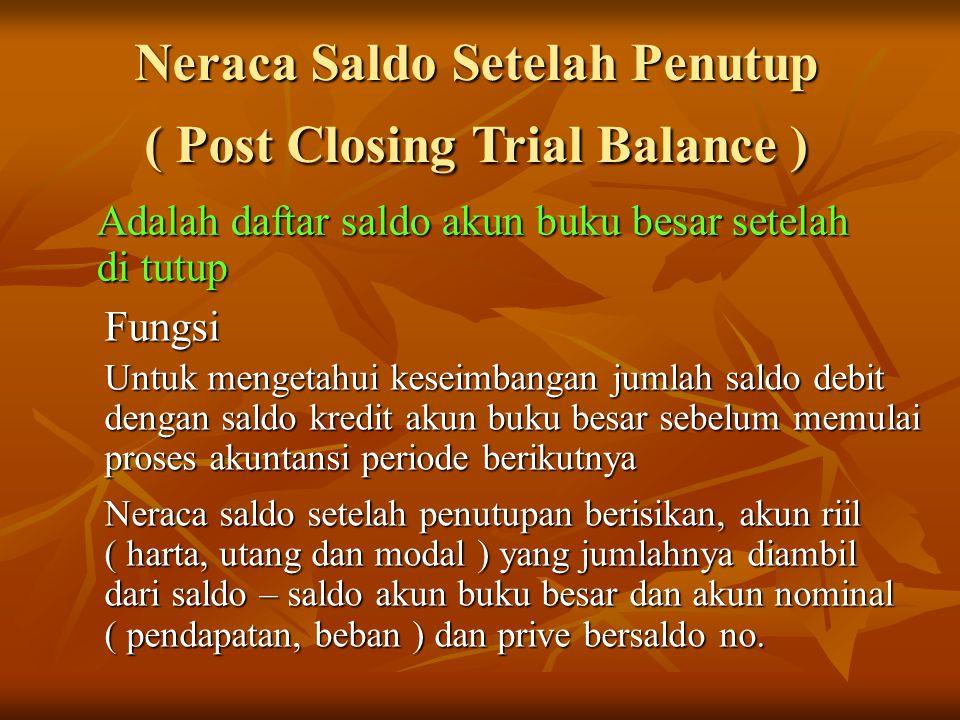 Neraca Saldo Setelah Penutup ( Post Closing Trial Balance ) Adalah daftar saldo akun buku besar setelah di tutup Fungsi Untuk mengetahui keseimbangan