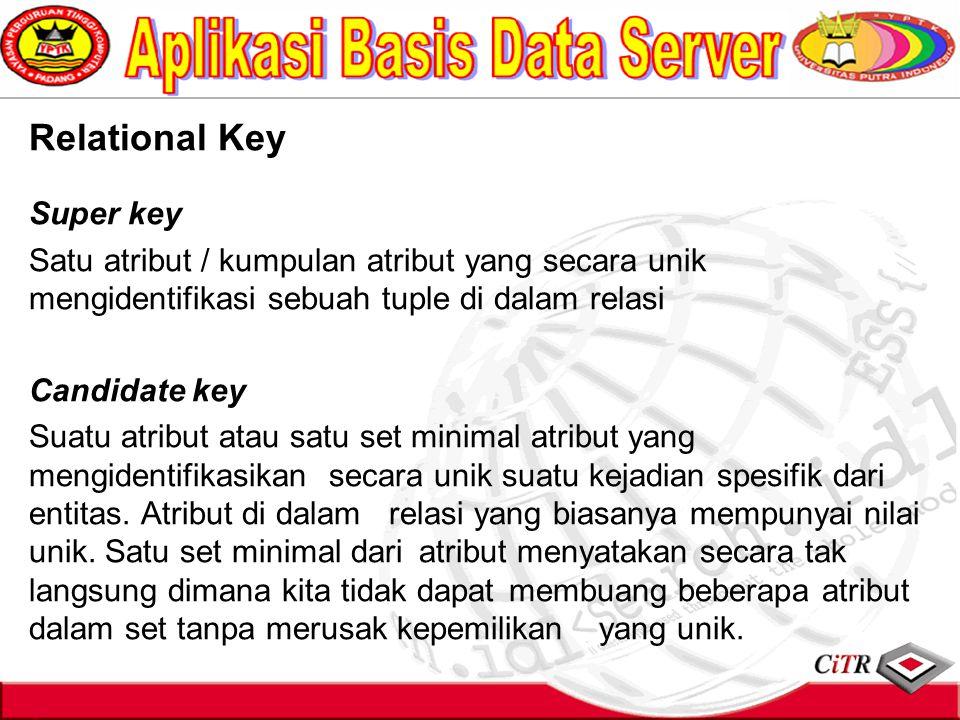 Relational Key Super key Satu atribut / kumpulan atribut yang secara unik mengidentifikasi sebuah tuple di dalam relasi Candidate key Suatu atribut at