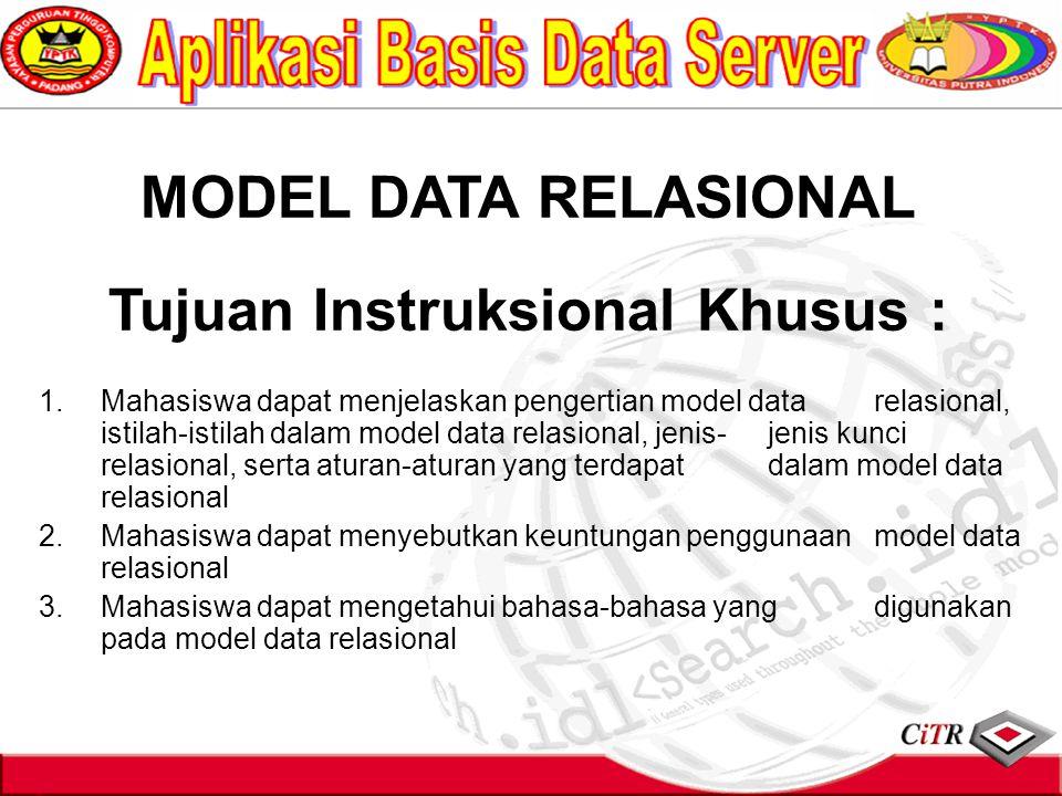 MODEL DATA RELASIONAL Tujuan Instruksional Khusus : 1.Mahasiswa dapat menjelaskan pengertian model data relasional, istilah-istilah dalam model data relasional, jenis-jenis kunci relasional, serta aturan-aturan yang terdapat dalam model data relasional 2.Mahasiswa dapat menyebutkan keuntungan penggunaan model data relasional 3.Mahasiswa dapat mengetahui bahasa-bahasa yang digunakan pada model data relasional