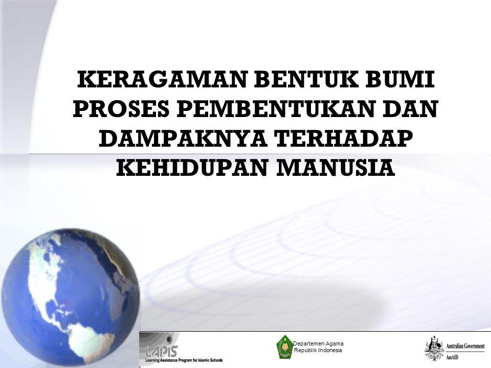 KERAGAMAN BENTUK BUMI PROSES PEMBENTUKAN DAN DAMPAKNYA TERHADAP KEHIDUPAN MANUSIA Departemen Agama Republik Indonesia