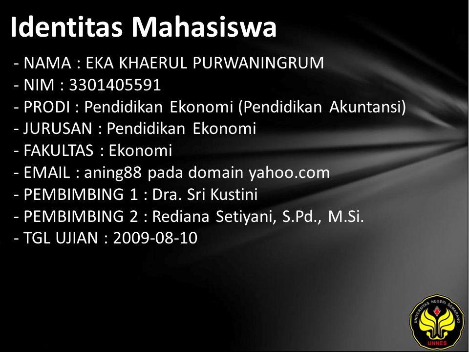Identitas Mahasiswa - NAMA : EKA KHAERUL PURWANINGRUM - NIM : 3301405591 - PRODI : Pendidikan Ekonomi (Pendidikan Akuntansi) - JURUSAN : Pendidikan Ekonomi - FAKULTAS : Ekonomi - EMAIL : aning88 pada domain yahoo.com - PEMBIMBING 1 : Dra.