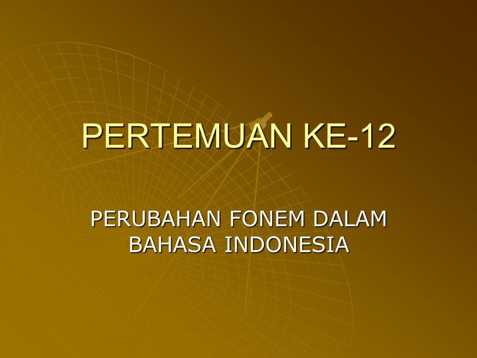 PERTEMUAN KE-12 PERUBAHAN FONEM DALAM BAHASA INDONESIA