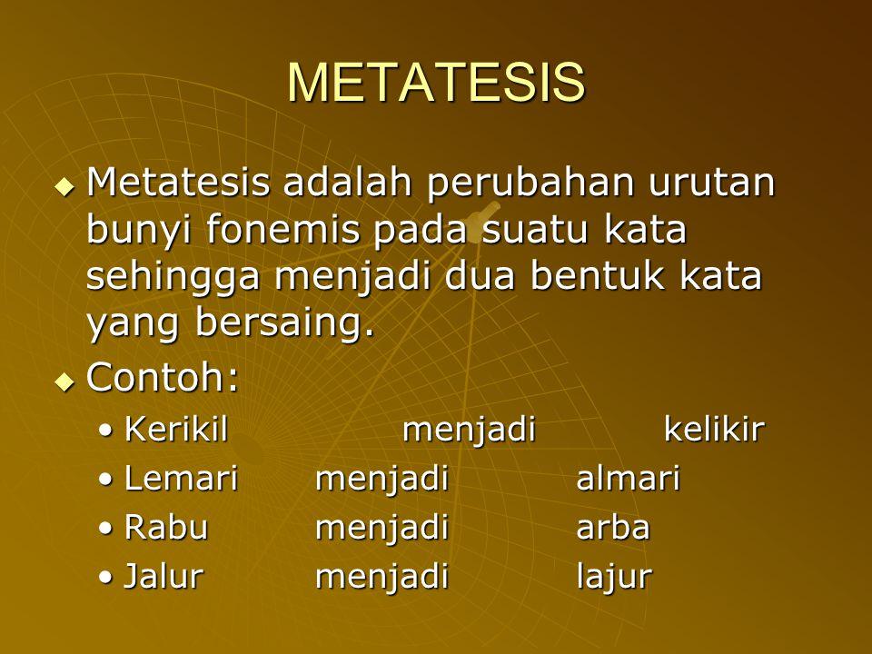 METATESIS  Metatesis adalah perubahan urutan bunyi fonemis pada suatu kata sehingga menjadi dua bentuk kata yang bersaing.  Contoh: Kerikilmenjadike