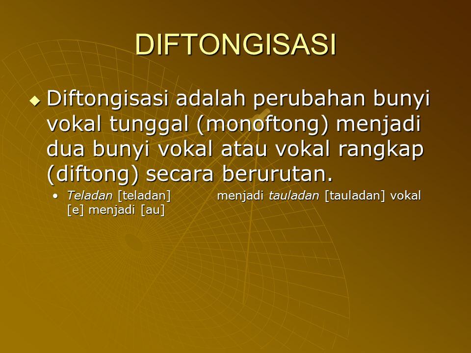 DIFTONGISASI  Diftongisasi adalah perubahan bunyi vokal tunggal (monoftong) menjadi dua bunyi vokal atau vokal rangkap (diftong) secara berurutan. Te