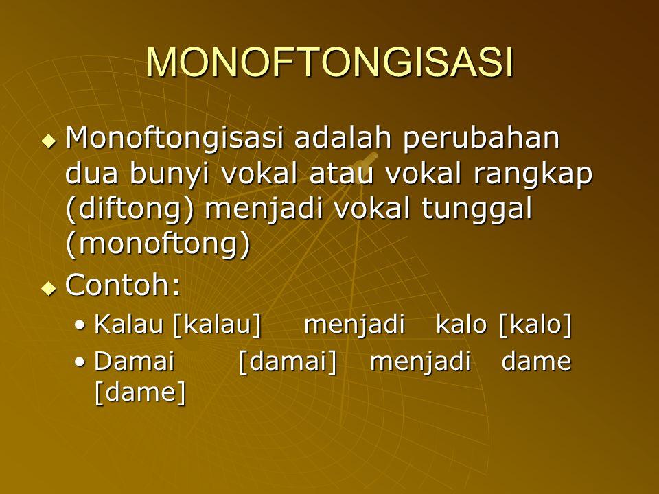 MONOFTONGISASI  Monoftongisasi adalah perubahan dua bunyi vokal atau vokal rangkap (diftong) menjadi vokal tunggal (monoftong)  Contoh: Kalau[kalau]