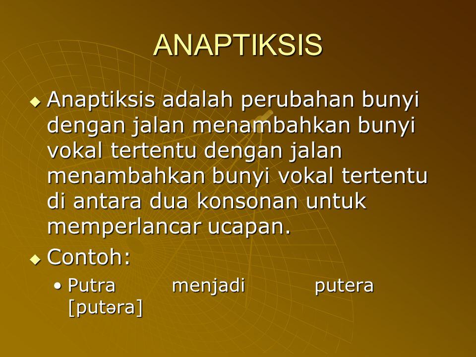 ANAPTIKSIS  Anaptiksis adalah perubahan bunyi dengan jalan menambahkan bunyi vokal tertentu dengan jalan menambahkan bunyi vokal tertentu di antara d
