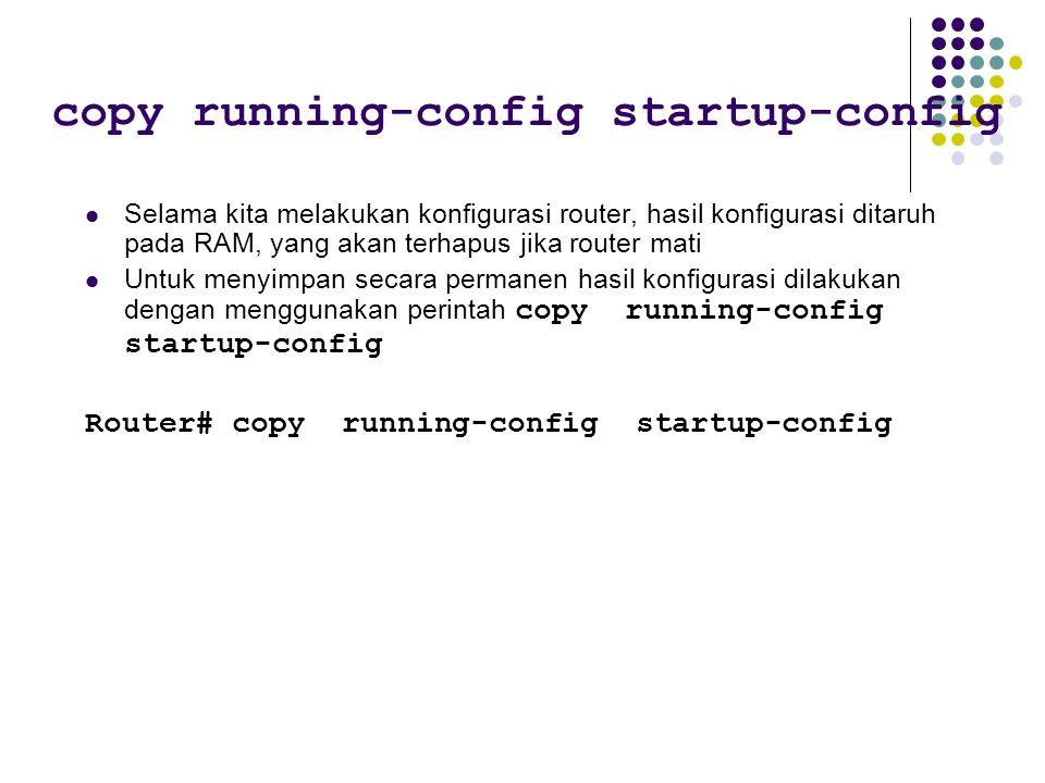 Selama kita melakukan konfigurasi router, hasil konfigurasi ditaruh pada RAM, yang akan terhapus jika router mati Untuk menyimpan secara permanen hasil konfigurasi dilakukan dengan menggunakan perintah copy running-config startup-config Router# copy running-config startup-config copy running-config startup-config