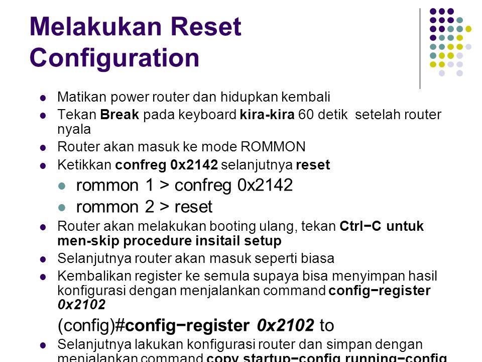 Melakukan Reset Configuration Matikan power router dan hidupkan kembali Tekan Break pada keyboard kira-kira 60 detik setelah router nyala Router akan masuk ke mode ROMMON Ketikkan confreg 0x2142 selanjutnya reset rommon 1 > confreg 0x2142 rommon 2 > reset Router akan melakukan booting ulang, tekan Ctrl−C untuk men-skip procedure insitail setup Selanjutnya router akan masuk seperti biasa Kembalikan register ke semula supaya bisa menyimpan hasil konfigurasi dengan menjalankan command config−register 0x2102 (config)#config−register 0x2102 to Selanjutnya lakukan konfigurasi router dan simpan dengan menjalankan command copy startup−config running−config