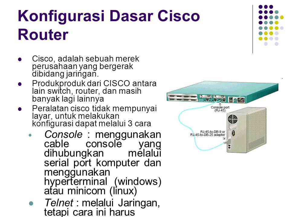 Konfigurasi dasar Cisco Router Konfigurasi perangkat cisco dilakukan dengan Command Line Interface (CLI), seperti dosprompt pada windows Untuk melakukan konfigurasi pada perangkat CISCO terdapat beberapa mode prompt : User Exec mode prompt : dimana ini merupakan awal login di perangkat CISCO (user biasa).