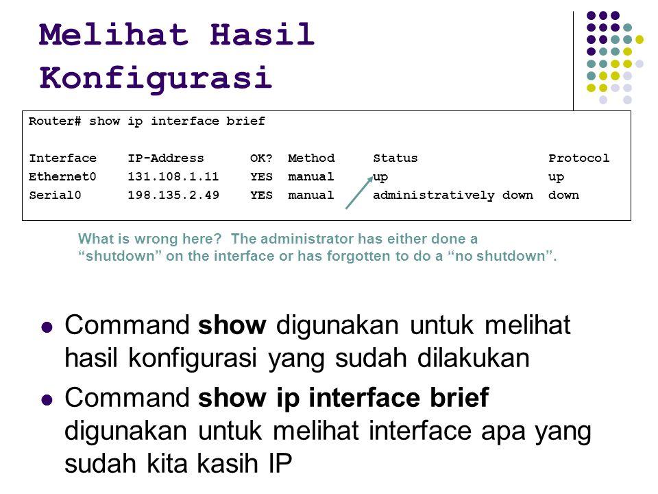 Melihat Hasil Konfigurasi Command show digunakan untuk melihat hasil konfigurasi yang sudah dilakukan Command show ip interface brief digunakan untuk melihat interface apa yang sudah kita kasih IP Router# show ip interface brief Interface IP-Address OK.