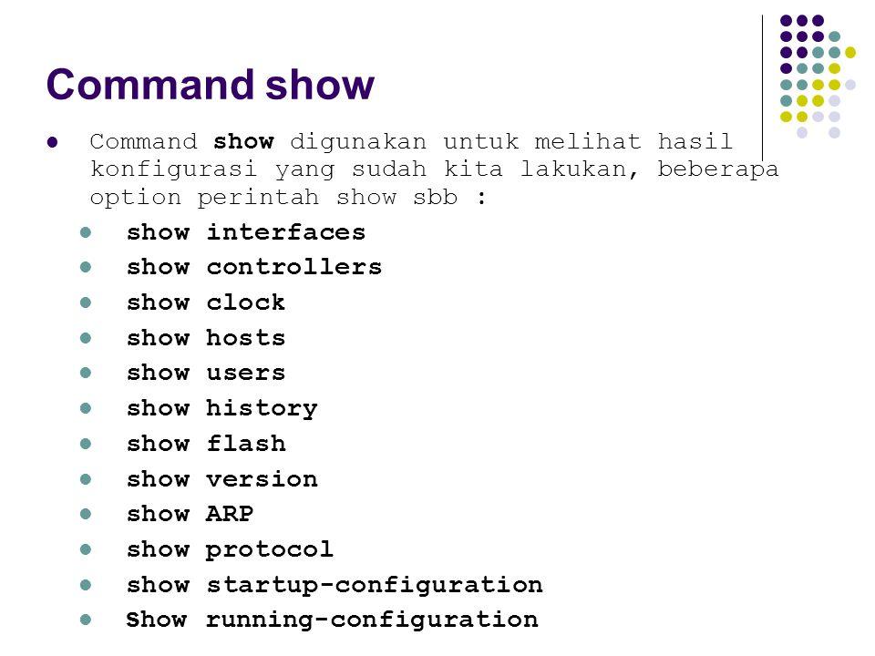 Command show Command show digunakan untuk melihat hasil konfigurasi yang sudah kita lakukan, beberapa option perintah show sbb : show interfaces show controllers show clock show hosts show users show history show flash show version show ARP show protocol show startup-configuration s how running-configuration