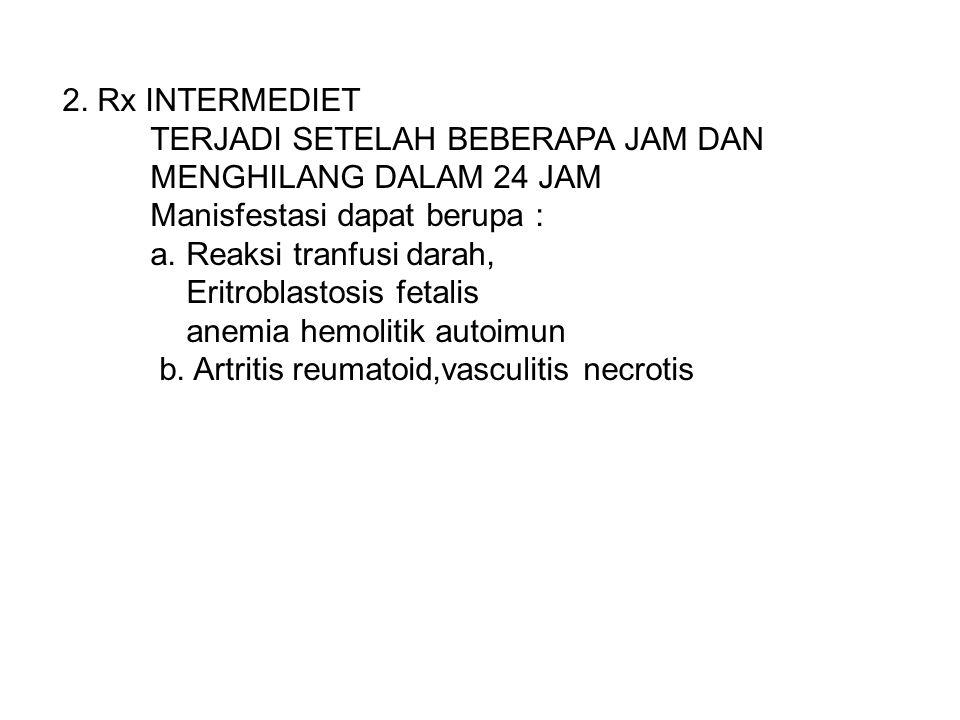 2. Rx INTERMEDIET TERJADI SETELAH BEBERAPA JAM DAN MENGHILANG DALAM 24 JAM Manisfestasi dapat berupa : a. Reaksi tranfusi darah, Eritroblastosis fetal
