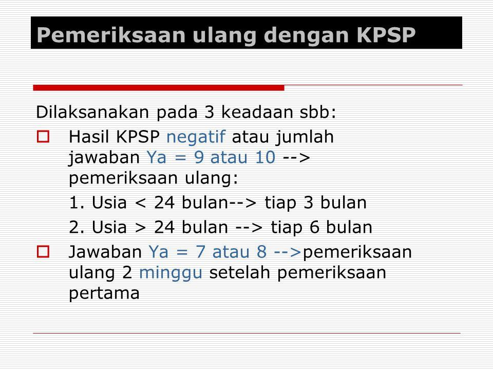 Pemeriksaan ulang dengan KPSP Dilaksanakan pada 3 keadaan sbb:  Hasil KPSP negatif atau jumlah jawaban Ya = 9 atau 10 --> pemeriksaan ulang: 1. Usia