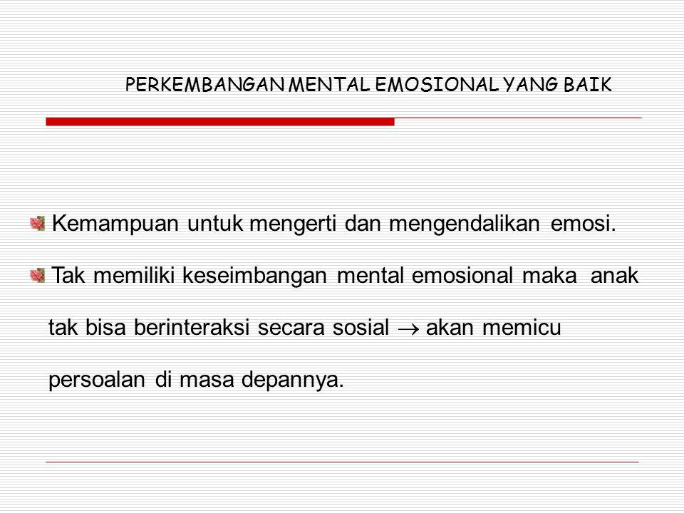 Kemampuan untuk mengerti dan mengendalikan emosi. Tak memiliki keseimbangan mental emosional maka anak tak bisa berinteraksi secara sosial  akan memi