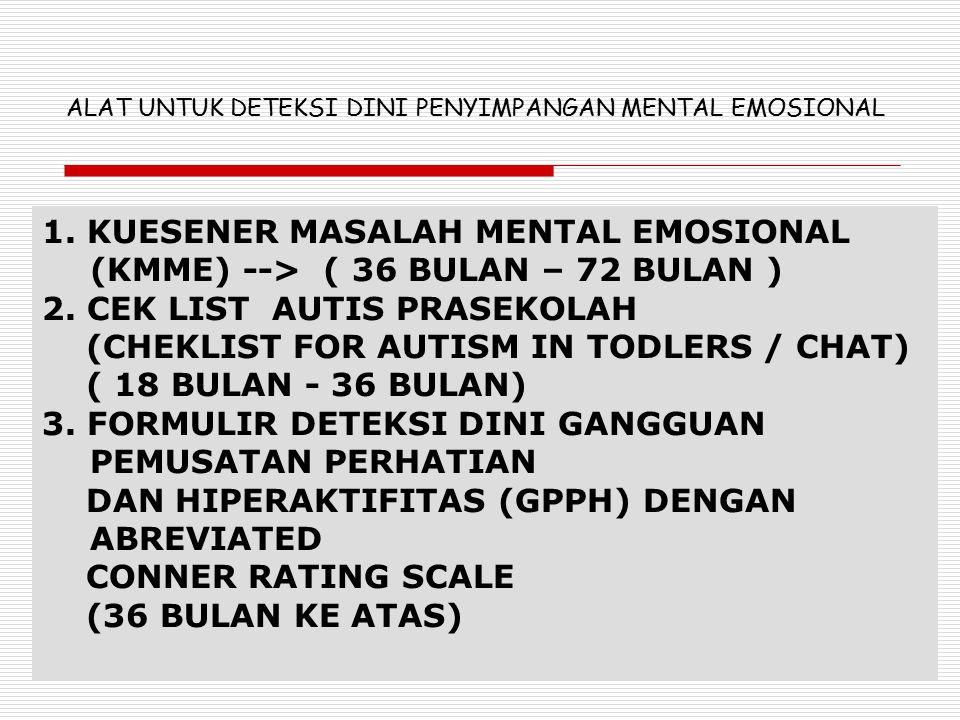 1. KUESENER MASALAH MENTAL EMOSIONAL (KMME) --> ( 36 BULAN – 72 BULAN ) 2. CEK LIST AUTIS PRASEKOLAH (CHEKLIST FOR AUTISM IN TODLERS / CHAT) ( 18 BULA