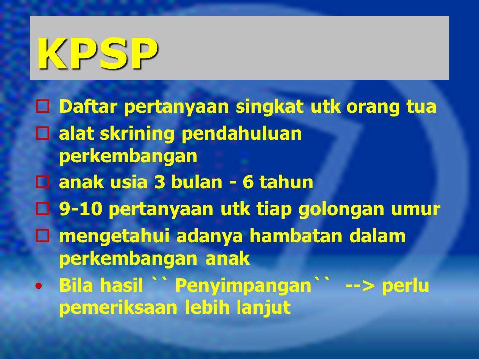 KPSP  Daftar pertanyaan singkat utk orang tua  alat skrining pendahuluan perkembangan  anak usia 3 bulan - 6 tahun  9-10 pertanyaan utk tiap golon
