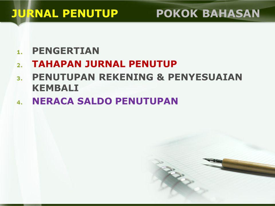JURNAL PENUTUP POKOK BAHASAN 1. PENGERTIAN 2. TAHAPAN JURNAL PENUTUP 3. PENUTUPAN REKENING & PENYESUAIAN KEMBALI 4. NERACA SALDO PENUTUPAN