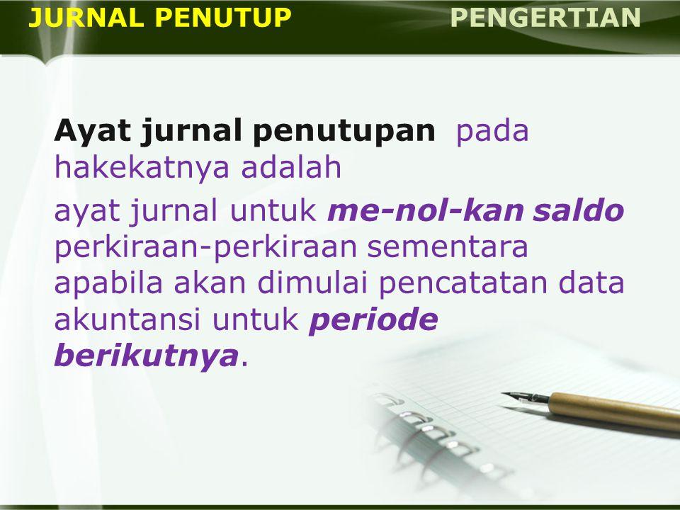 JURNAL PENUTUP PENGERTIAN Ayat jurnal penutupan pada hakekatnya adalah ayat jurnal untuk me-nol-kan saldo perkiraan-perkiraan sementara apabila akan d