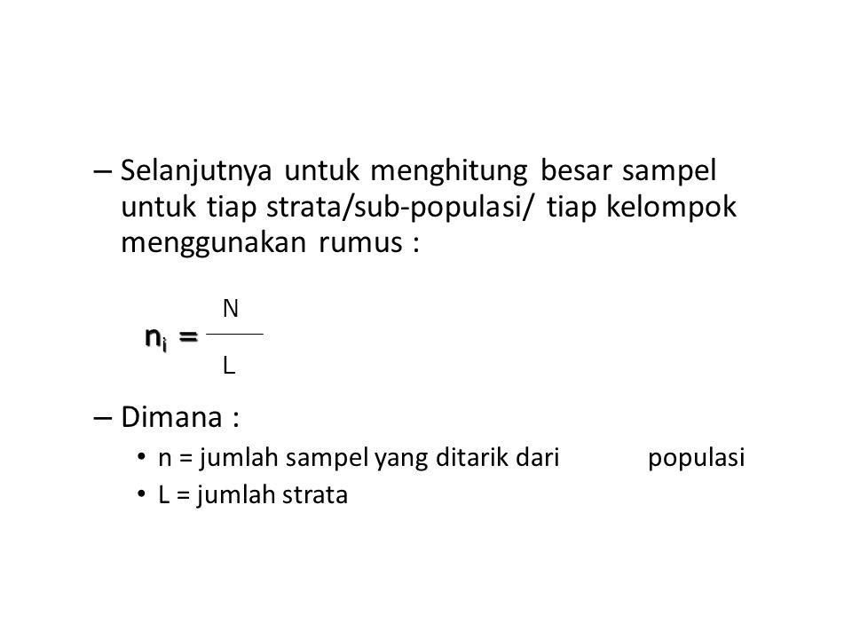 – Selanjutnya untuk menghitung besar sampel untuk tiap strata/sub-populasi/ tiap kelompok menggunakan rumus : – Dimana : n = jumlah sampel yang ditari