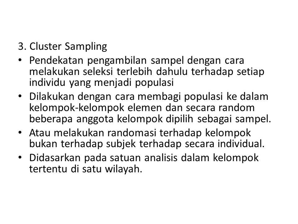 3. Cluster Sampling Pendekatan pengambilan sampel dengan cara melakukan seleksi terlebih dahulu terhadap setiap individu yang menjadi populasi Dilakuk