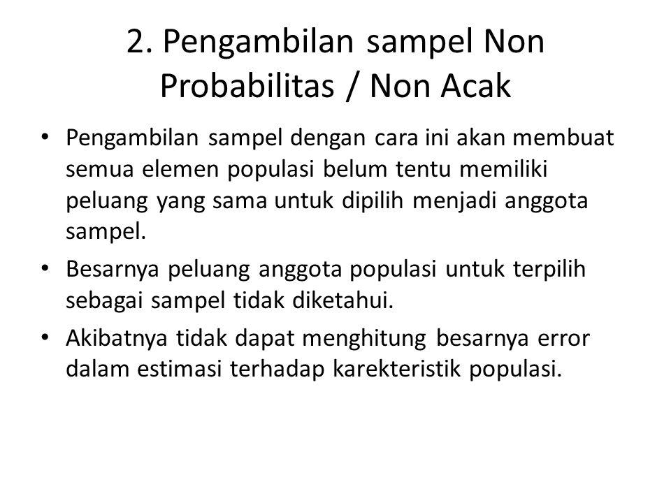 2. Pengambilan sampel Non Probabilitas / Non Acak Pengambilan sampel dengan cara ini akan membuat semua elemen populasi belum tentu memiliki peluang y