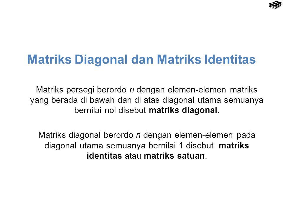 Matriks Diagonal dan Matriks Identitas Matriks persegi berordo n dengan elemen-elemen matriks yang berada di bawah dan di atas diagonal utama semuanya bernilai nol disebut matriks diagonal.