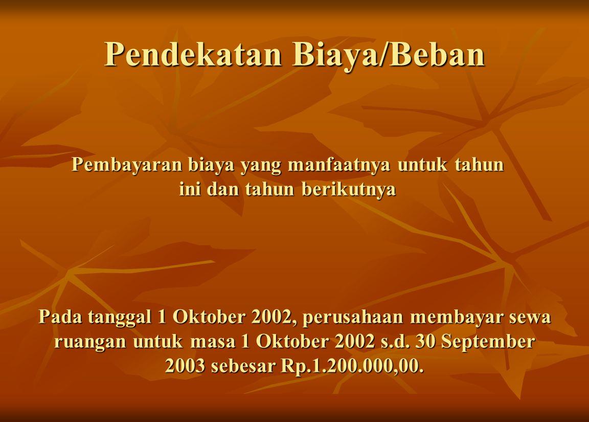 Pendekatan Biaya/Beban Pembayaran biaya yang manfaatnya untuk tahun ini dan tahun berikutnya Pada tanggal 1 Oktober 2002, perusahaan membayar sewa ruangan untuk masa 1 Oktober 2002 s.d.