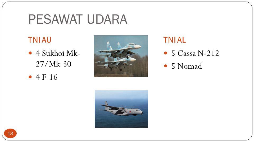 PESAWAT UDARA TNI AUTNI AL 4 Sukhoi Mk- 27/Mk-30 4 F-16 5 Cassa N-212 5 Nomad 13