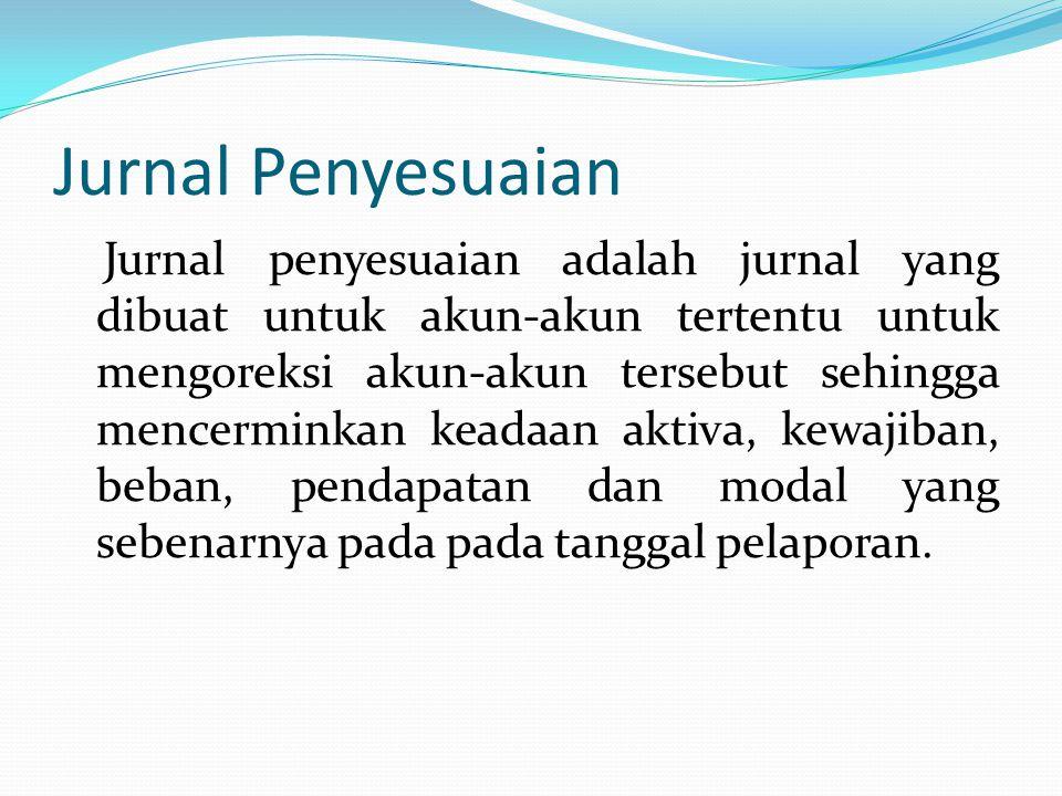 Jurnal Penyesuaian Jurnal penyesuaian adalah jurnal yang dibuat untuk akun-akun tertentu untuk mengoreksi akun-akun tersebut sehingga mencerminkan keadaan aktiva, kewajiban, beban, pendapatan dan modal yang sebenarnya pada pada tanggal pelaporan.