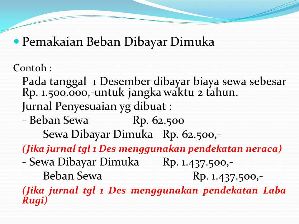 Pemakaian Beban Dibayar Dimuka Contoh : Pada tanggal 1 Desember dibayar biaya sewa sebesar Rp. 1.500.000,-untuk jangka waktu 2 tahun. Jurnal Penyesuai