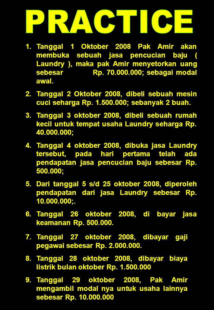 1.Tanggal 1 Oktober 2008 Pak Amir akan membuka sebuah jasa pencucian baju ( Laundry ), maka pak Amir menyetorkan uang sebesar Rp. 70.000.000; sebagai