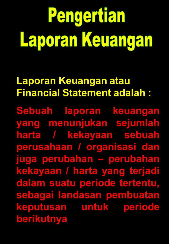 Laporan Keuangan atau Financial Statement adalah : Sebuah laporan keuangan yang menunjukan sejumlah harta / kekayaan sebuah perusahaan / organisasi da