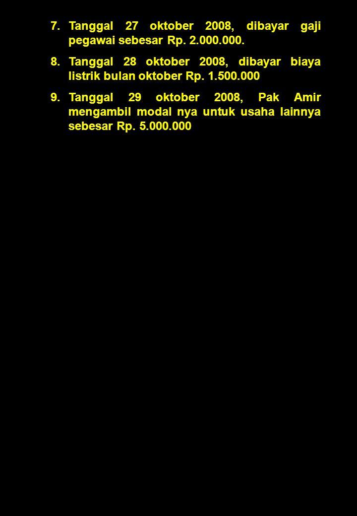 7.Tanggal 27 oktober 2008, dibayar gaji pegawai sebesar Rp. 2.000.000. 8.Tanggal 28 oktober 2008, dibayar biaya listrik bulan oktober Rp. 1.500.000 9.