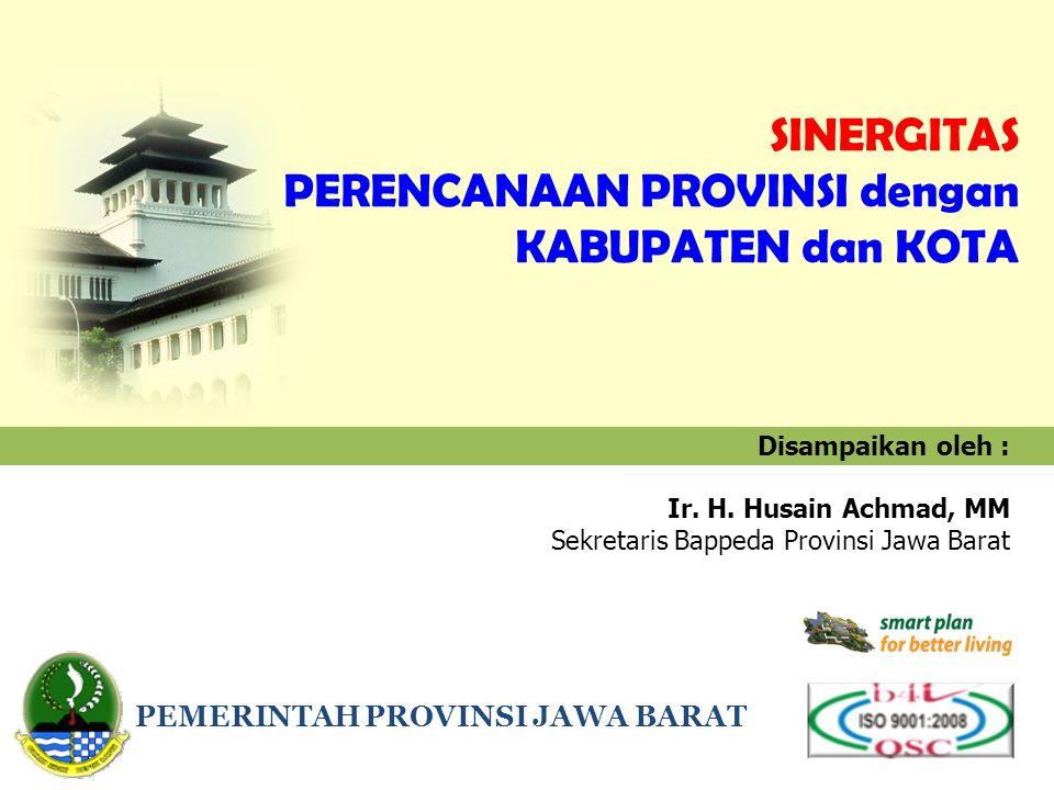 Disampaikan oleh : Ir. H. Husain Achmad, MM Sekretaris Bappeda Provinsi Jawa Barat PEMERINTAH PROVINSI JAWA BARAT SINERGITAS PERENCANAAN PROVINSI deng