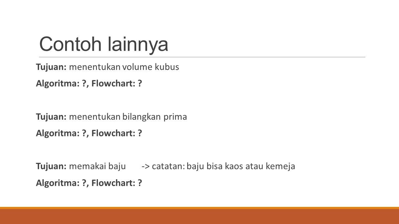 Contoh lainnya Tujuan: menentukan volume kubus Algoritma: ?, Flowchart: ? Tujuan: menentukan bilangkan prima Algoritma: ?, Flowchart: ? Tujuan: memaka