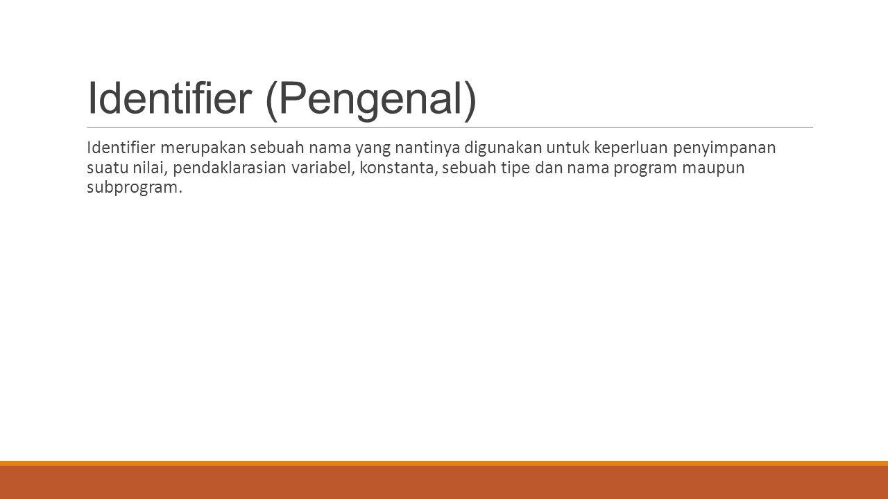 Identifier (Pengenal) Identifier merupakan sebuah nama yang nantinya digunakan untuk keperluan penyimpanan suatu nilai, pendaklarasian variabel, konst