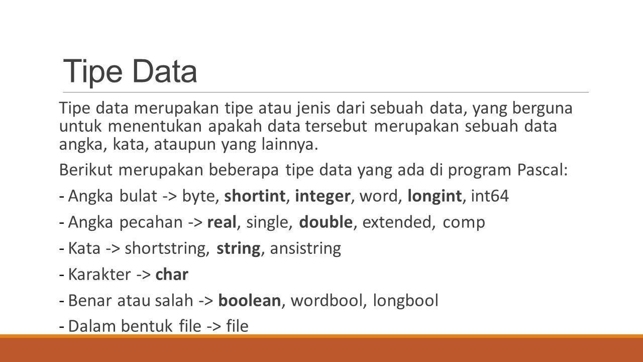 Tipe Data Tipe data merupakan tipe atau jenis dari sebuah data, yang berguna untuk menentukan apakah data tersebut merupakan sebuah data angka, kata,