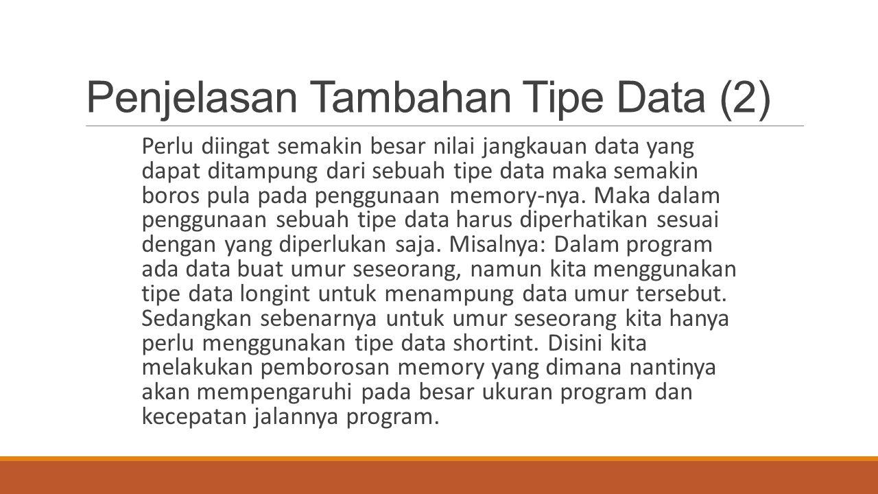 Penjelasan Tambahan Tipe Data (2) Perlu diingat semakin besar nilai jangkauan data yang dapat ditampung dari sebuah tipe data maka semakin boros pula