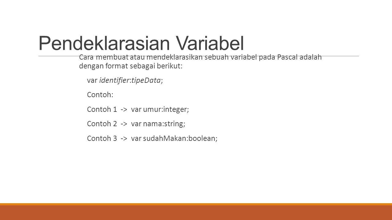 Pendeklarasian Variabel Cara membuat atau mendeklarasikan sebuah variabel pada Pascal adalah dengan format sebagai berikut: var identifier:tipeData; C