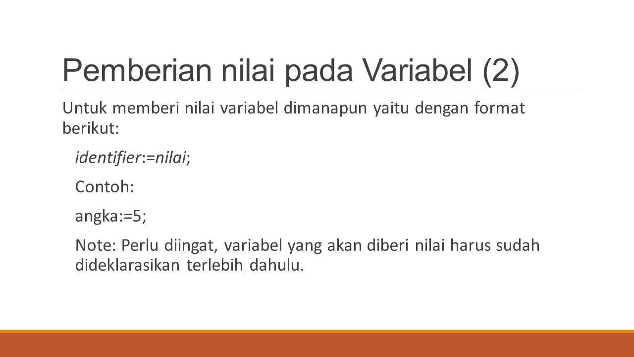 Pemberian nilai pada Variabel (2) Untuk memberi nilai variabel dimanapun yaitu dengan format berikut: identifier:=nilai; Contoh: angka:=5; Note: Perlu
