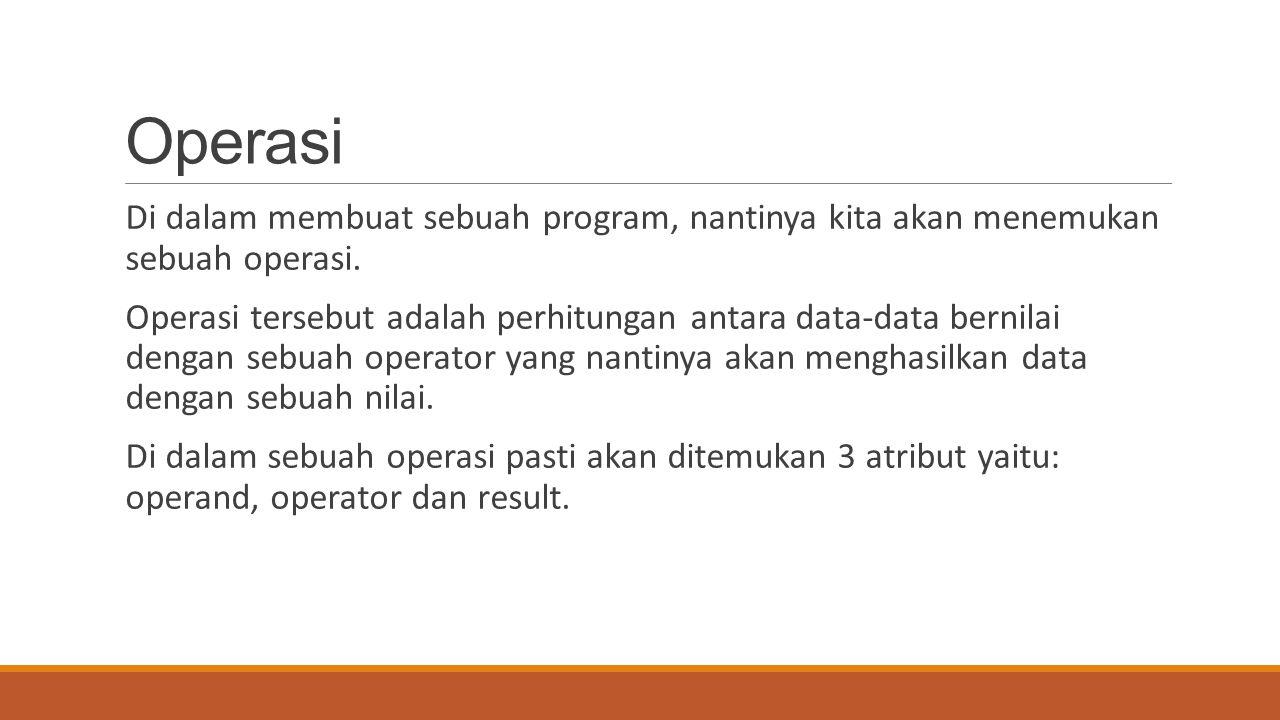 Operasi Di dalam membuat sebuah program, nantinya kita akan menemukan sebuah operasi. Operasi tersebut adalah perhitungan antara data-data bernilai de