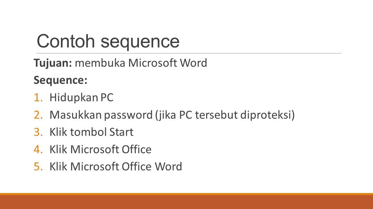 Contoh sequence Tujuan: membuka Microsoft Word Sequence: 1.Hidupkan PC 2.Masukkan password (jika PC tersebut diproteksi) 3.Klik tombol Start 4.Klik Mi