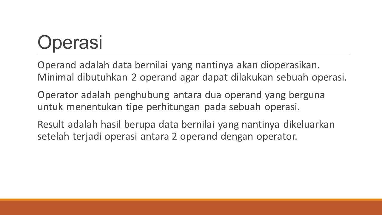 Operasi Operand adalah data bernilai yang nantinya akan dioperasikan. Minimal dibutuhkan 2 operand agar dapat dilakukan sebuah operasi. Operator adala