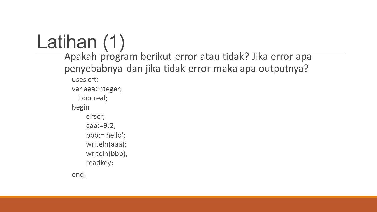 Latihan (1) Apakah program berikut error atau tidak? Jika error apa penyebabnya dan jika tidak error maka apa outputnya? uses crt; var aaa:integer; bb